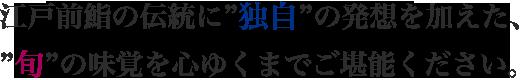 江戸前鮨の伝統に独自の発想を加えた、旬の味覚を心ゆくまでご堪能ください。